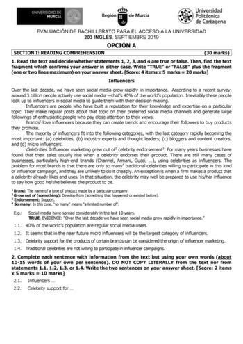 EVALUACIÓN DE BACHILLERATO PARA EL ACCESO A LA UNIVERSIDAD 203 INGLÉS SEPTIEMBRE 2019 OPCIÓN A SECTION I READING COMPREHENSION 30 marks 1 Read the text and decide whether statements 1 2 3 and 4 are true or false Then find the text fragment which confirms your answer in either case Write TRUE or FALSE plus the fragment one or two lines maximum on your answer sheet Score 4 items x 5 marks  20 marks Influencers Over the last decade we have seen social media grow rapidly in importance According to …
