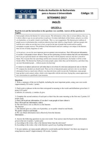 Proba de Avaliación do Bacharelato para o Acceso á Universidade SETEMBRO 2017 INGLÉS Código 11 OPCIÓN A Read the text and the instructions to the questions very carefully Answer all the questions in English Some people criticise the Internet for various reasons The information is false fake or at least dubious they say it allows others to spy on you and you have no privacy It isolates individuals in their homes and gives us a false set of priorities so we prefer virtual to real friends This is …